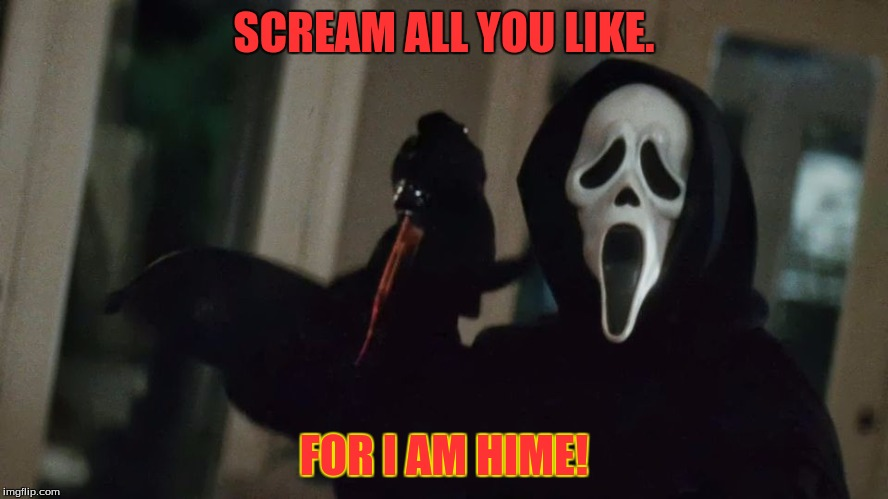 Scream Attack! | SCREAM ALL YOU LIKE. FOR I AM HIME! | image tagged in scream attack | made w/ Imgflip meme maker