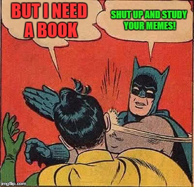 Batman Slapping Robin Meme | BUT I NEED A BOOK SHUT UP AND STUDY YOUR MEMES! | image tagged in memes,batman slapping robin | made w/ Imgflip meme maker