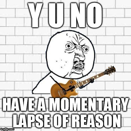 Y U No Pink Floyd | Y U NO HAVE A MOMENTARY LAPSE OF REASON | image tagged in y u no pink floyd | made w/ Imgflip meme maker