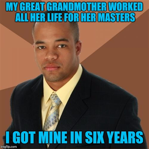 First degree BURN! | MY GREAT GRANDMOTHER WORKED ALL HER LIFE FOR HER MASTERS I GOT MINE IN SIX YEARS | image tagged in memes,successful black man | made w/ Imgflip meme maker
