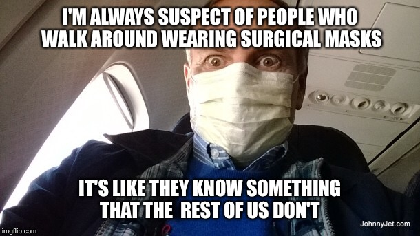 I'm very suspect of these folks | I'M ALWAYS SUSPECT OF PEOPLE WHO WALK AROUND WEARING SURGICAL MASKS IT'S LIKE THEY KNOW SOMETHING THAT THE  REST OF US DON'T | image tagged in sick,masks | made w/ Imgflip meme maker