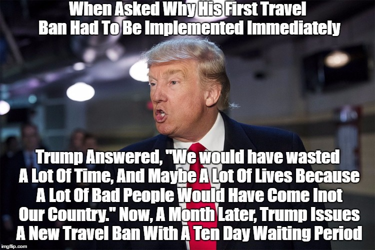 "Trump Admits He Recklessly Endangered The American People | When Asked Why His First Travel Ban Had To Be Implemented Immediately Trump Answered, ""We would have wasted A Lot Of Time, And Maybe A Lot O 
