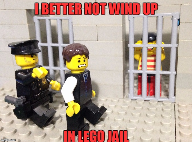 I BETTER NOT WIND UP IN LEGO JAIL | made w/ Imgflip meme maker