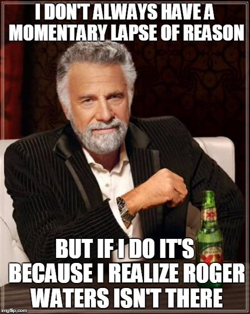 The Most Interesting Man In The World Meme | I DON'T ALWAYS HAVE A MOMENTARY LAPSE OF REASON BUT IF I DO IT'S BECAUSE I REALIZE ROGER WATERS ISN'T THERE | image tagged in memes,the most interesting man in the world | made w/ Imgflip meme maker