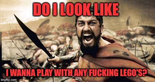 Sparta Leonidas Meme | DO I LOOK LIKE I WANNA PLAY WITH ANY F**KING LEGO'S? | image tagged in memes,sparta leonidas | made w/ Imgflip meme maker