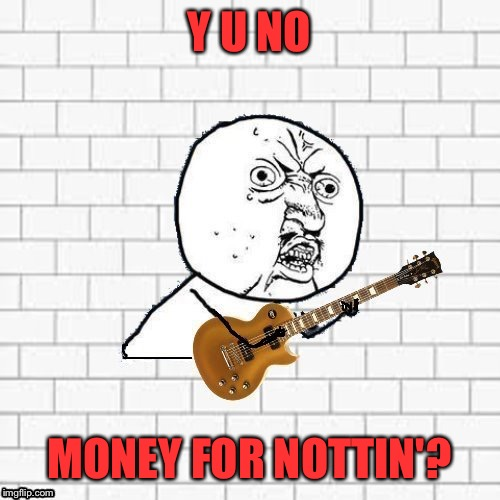 Y U No Pink Floyd - Money For Nothing | Y U NO MONEY FOR NOTTIN'? | image tagged in y u no pink floyd,pire floyds | made w/ Imgflip meme maker