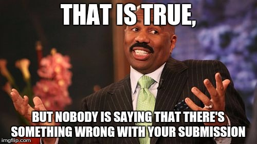 Steve Harvey Meme | THAT IS TRUE, BUT NOBODY IS SAYING THAT THERE'S SOMETHING WRONG WITH YOUR SUBMISSION | image tagged in memes,steve harvey | made w/ Imgflip meme maker