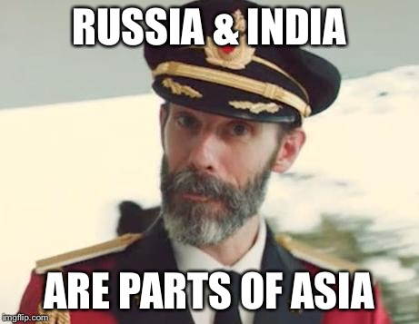 Not just Japan | RUSSIA & INDIA ARE PARTS OF ASIA | image tagged in captain obvious,asia,russia,india | made w/ Imgflip meme maker