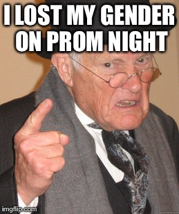 Back In My Day Meme | I LOST MY GENDER ON PROM NIGHT | image tagged in memes,back in my day | made w/ Imgflip meme maker