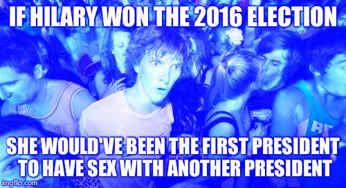 Aw Hail | IF HILARY WON THE 2016 ELECTION SHE WOULD'VE BEEN THE FIRST PRESIDENT TO HAVE SEX WITH ANOTHER PRESIDENT | image tagged in memes,funny memes,hilarious,sudden clarity clarence | made w/ Imgflip meme maker