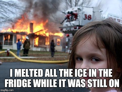 Disaster Girl Meme | I MELTED ALL THE ICE IN THE FRIDGE WHILE IT WAS STILL ON | image tagged in memes,disaster girl | made w/ Imgflip meme maker