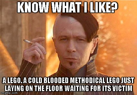 Zorg | KNOW WHAT I LIKE? A LEGO. A COLD BLOODED METHODICAL LEGO JUST LAYING ON THE FLOOR WAITING FOR ITS VICTIM | image tagged in memes,zorg | made w/ Imgflip meme maker