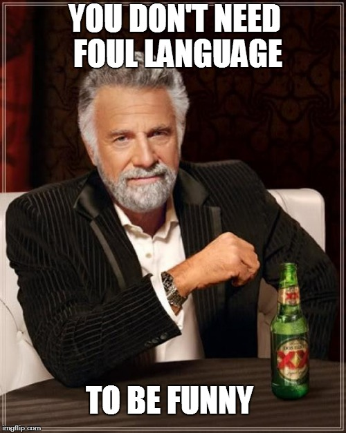 The Most Interesting Man In The World Meme | YOU DON'T NEED FOUL LANGUAGE TO BE FUNNY | image tagged in the most interesting man in the world,funny | made w/ Imgflip meme maker