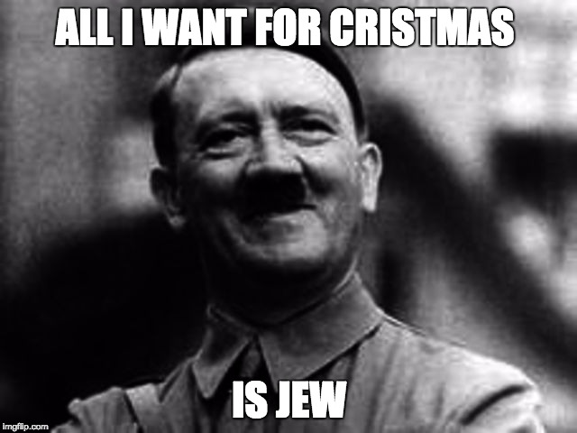 ALL I WANT FOR CRISTMAS IS JEW | image tagged in hittler smile | made w/ Imgflip meme maker