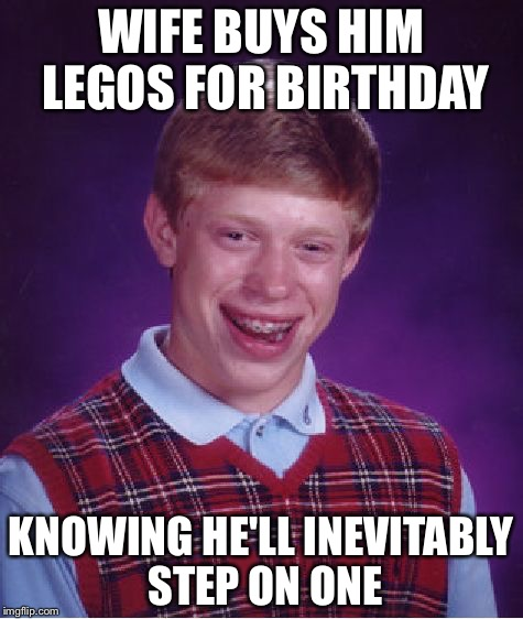 Bad Luck Brian Meme | WIFE BUYS HIM LEGOS FOR BIRTHDAY KNOWING HE'LL INEVITABLY STEP ON ONE | image tagged in memes,bad luck brian,lego week | made w/ Imgflip meme maker