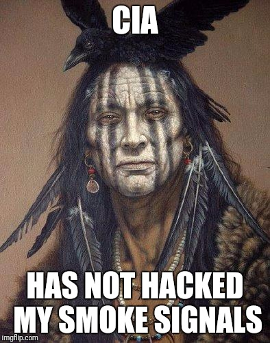 Native American |  CIA; HAS NOT HACKED MY SMOKE SIGNALS | image tagged in native american | made w/ Imgflip meme maker