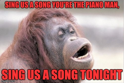 Monkey OOH | SING US A SONG YOU'RE THE PIANO MAN, SING US A SONG TONIGHT | image tagged in memes,monkey ooh | made w/ Imgflip meme maker