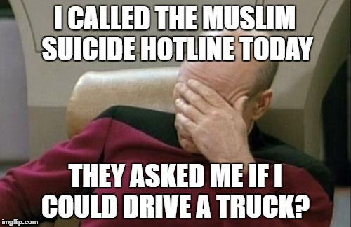 Captain Picard Facepalm Meme | I CALLED THE MUSLIM SUICIDE HOTLINE TODAY THEY ASKED ME IF I COULD DRIVE A TRUCK? | image tagged in memes,captain picard facepalm | made w/ Imgflip meme maker