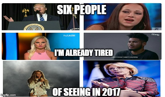 and we're barely in march |  SIX PEOPLE; I'M ALREADY TIRED; OF SEEING IN 2017 | image tagged in memes,2017,trump,cash me ousside how bow dah,beyonce,betsy devos | made w/ Imgflip meme maker