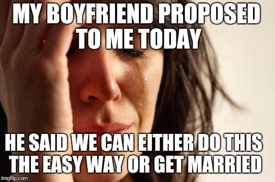 First World Problems Meme | MY BOYFRIEND PROPOSED TO ME TODAY HE SAID WE CAN EITHER DO THIS THE EASY WAY OR GET MARRIED | image tagged in memes,first world problems | made w/ Imgflip meme maker