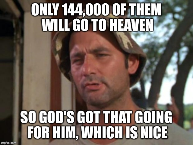 ONLY 144,000 OF THEM WILL GO TO HEAVEN SO GOD'S GOT THAT GOING FOR HIM, WHICH IS NICE | made w/ Imgflip meme maker