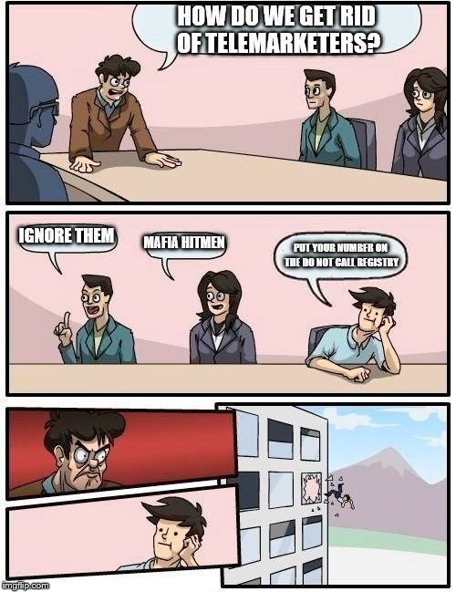 Boardroom Meeting Suggestion Meme | HOW DO WE GET RID OF TELEMARKETERS? IGNORE THEM MAFIA HITMEN PUT YOUR NUMBER ON THE DO NOT CALL REGISTRY | image tagged in memes,boardroom meeting suggestion | made w/ Imgflip meme maker