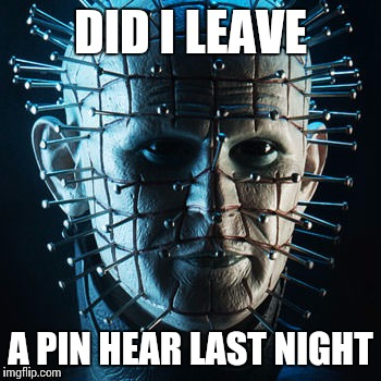 DID I LEAVE A PIN HEAR LAST NIGHT | made w/ Imgflip meme maker