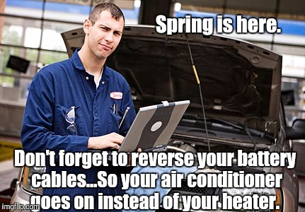 I wonder how many people fell for things like this.  | Spring is here. Don't forget to reverse your battery cables...So your air conditioner goes on instead of your heater. | image tagged in scumbag,mechanic,funny meme | made w/ Imgflip meme maker