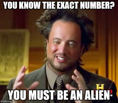 Ancient Aliens Meme | YOU KNOW THE EXACT NUMBER? YOU MUST BE AN ALIEN | image tagged in memes,ancient aliens | made w/ Imgflip meme maker
