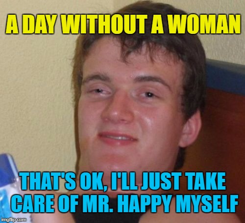 A Day Without a Woman is Coming! |  A DAY WITHOUT A WOMAN; THAT'S OK, I'LL JUST TAKE CARE OF MR. HAPPY MYSELF | image tagged in memes,10 guy,liberals,angry feminist,retarded liberal protesters,funny | made w/ Imgflip meme maker