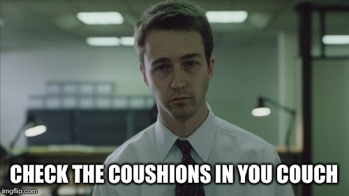 Copy of a copy  | CHECK THE COUSHIONS IN YOU COUCH | image tagged in copy of a copy | made w/ Imgflip meme maker