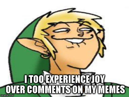 I TOO EXPERIENCE JOY OVER COMMENTS ON MY MEMES | made w/ Imgflip meme maker