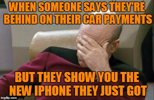 Captain Picard Facepalm Meme | WHEN SOMEONE SAYS THEY'RE BEHIND ON THEIR CAR PAYMENTS BUT THEY SHOW YOU THE NEW IPHONE THEY JUST GOT | image tagged in memes,captain picard facepalm | made w/ Imgflip meme maker