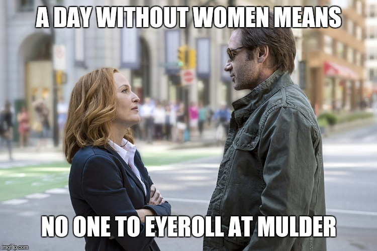 scully skeptical | A DAY WITHOUT WOMEN MEANS NO ONE TO EYEROLL AT MULDER | image tagged in scully skeptical | made w/ Imgflip meme maker