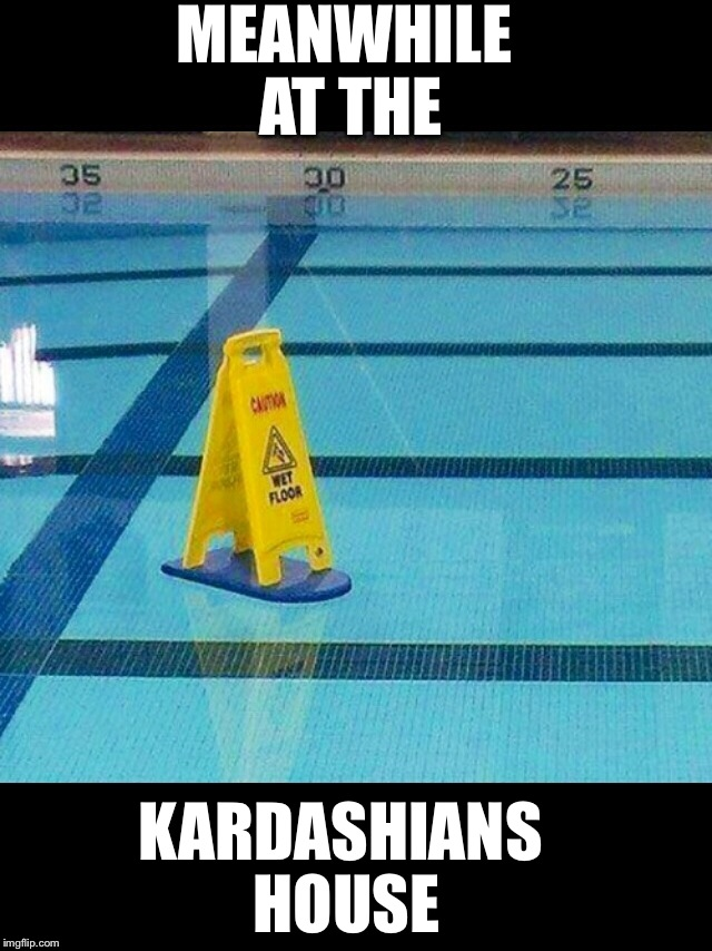 Because Kanye thinks he can walk on it? | MEANWHILE AT THE KARDASHIANS HOUSE | image tagged in funny,funny memes,latest,hot | made w/ Imgflip meme maker