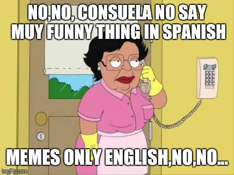 Consuela Meme | NO,NO, CONSUELA NO SAY MUY FUNNY THING IN SPANISH MEMES ONLY ENGLISH,NO,NO... | image tagged in memes,consuela | made w/ Imgflip meme maker