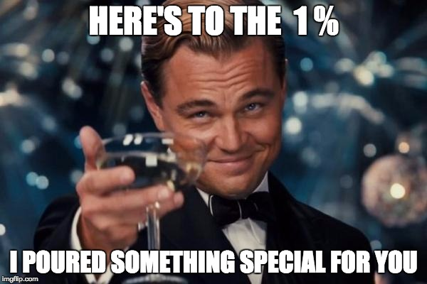 Leonardo Dicaprio Cheers Meme | HERE'S TO THE  1 % I POURED SOMETHING SPECIAL FOR YOU | image tagged in memes,leonardo dicaprio cheers | made w/ Imgflip meme maker