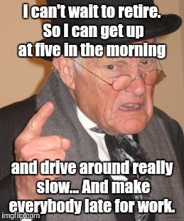 Back In My Day Meme | I can't wait to retire. So I can get up at five in the morning and drive around really slow... And make everybody late for work. | image tagged in memes,back in my day | made w/ Imgflip meme maker