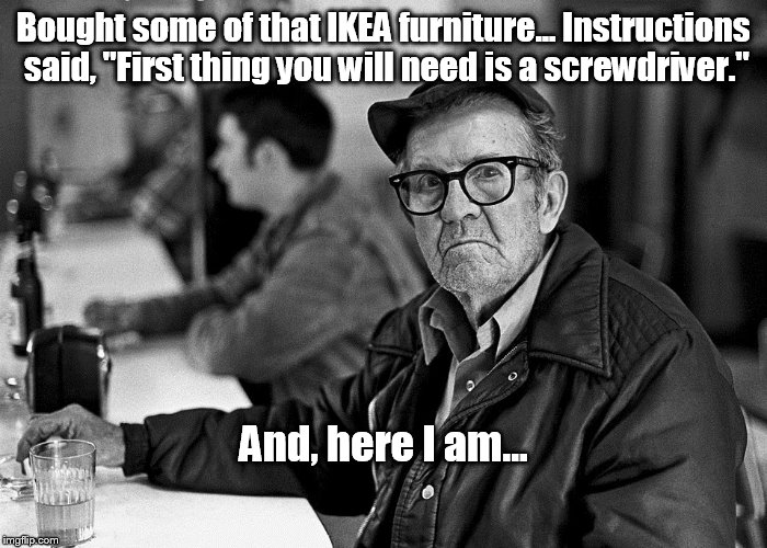 "Meanwhile, at the bar | Bought some of that IKEA furniture... Instructions said, ""First thing you will need is a screwdriver."" And, here I am... 
