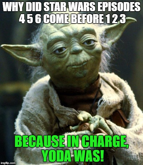Star Wars Yoda Meme | WHY DID STAR WARS EPISODES 4 5 6 COME BEFORE 1 2 3 BECAUSE IN CHARGE, YODA WAS! | image tagged in memes,star wars yoda | made w/ Imgflip meme maker