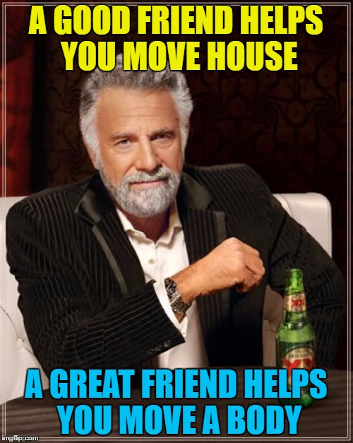 The Most Interesting Man In The World Meme | A GOOD FRIEND HELPS YOU MOVE HOUSE A GREAT FRIEND HELPS YOU MOVE A BODY | image tagged in memes,the most interesting man in the world | made w/ Imgflip meme maker