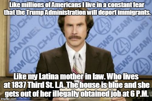 Deportation Constant Fear For >> Ron Burgundy Meme Imgflip