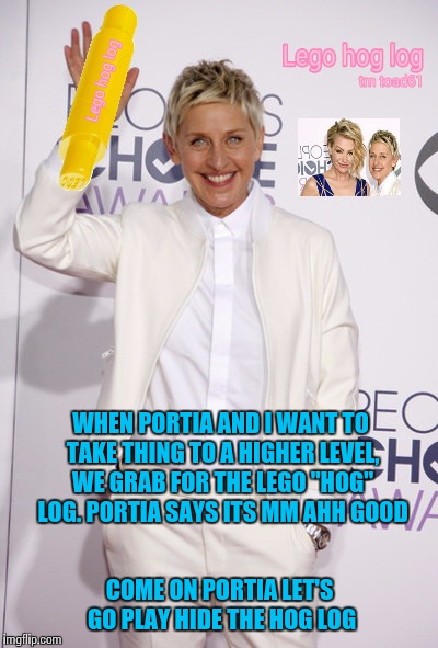 "Ellen's red carpet lego endorsement  | WHEN PORTIA AND I WANT TO TAKE THING TO A HIGHER LEVEL, WE GRAB FOR THE LEGO ""HOG"" LOG. PORTIA SAYS ITS MM AHH GOOD COME ON PORTIA LET'S GO  