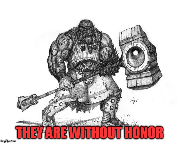 Troll Smasher | THEY ARE WITHOUT HONOR | image tagged in troll smasher | made w/ Imgflip meme maker