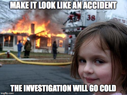 Disaster Girl Meme | MAKE IT LOOK LIKE AN ACCIDENT THE INVESTIGATION WILL GO COLD | image tagged in memes,disaster girl | made w/ Imgflip meme maker