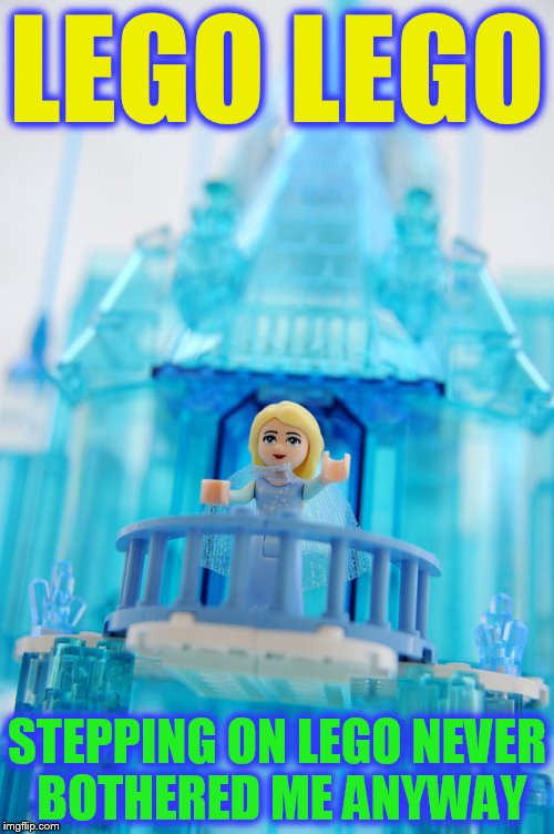 Lego Week! March 2nd to 9th ( A JuicyDeath1025 Event) | LEGO LEGO STEPPING ON LEGO NEVER BOTHERED ME ANYWAY | image tagged in lego week,lego,frozen,memes,let it go,elsa | made w/ Imgflip meme maker