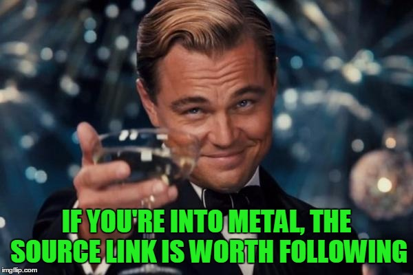 Leonardo Dicaprio Cheers Meme | IF YOU'RE INTO METAL, THE SOURCE LINK IS WORTH FOLLOWING | image tagged in memes,leonardo dicaprio cheers | made w/ Imgflip meme maker