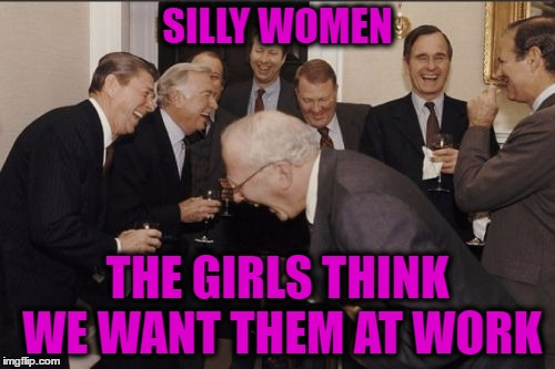 Silly Women | SILLY WOMEN THE GIRLS THINK WE WANT THEM AT WORK | image tagged in laughing men in suits,a day without women,women be trippin',establishment,liberals vs conservatives,lol so funny | made w/ Imgflip meme maker