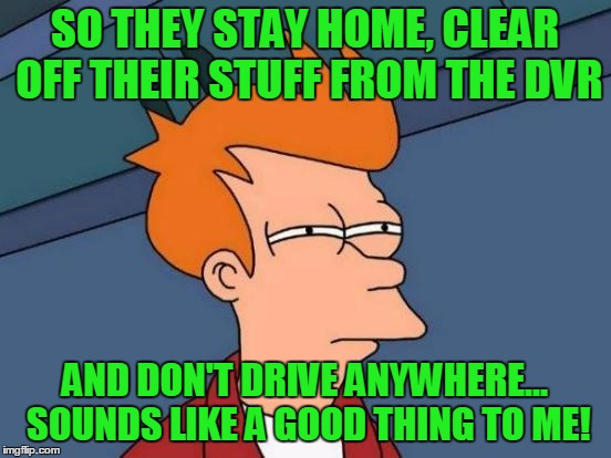 Futurama Fry Meme | SO THEY STAY HOME, CLEAR OFF THEIR STUFF FROM THE DVR AND DON'T DRIVE ANYWHERE... SOUNDS LIKE A GOOD THING TO ME! | image tagged in memes,futurama fry | made w/ Imgflip meme maker