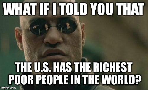 Matrix Morpheus Meme | WHAT IF I TOLD YOU THAT THE U.S. HAS THE RICHEST POOR PEOPLE IN THE WORLD? | image tagged in memes,matrix morpheus | made w/ Imgflip meme maker